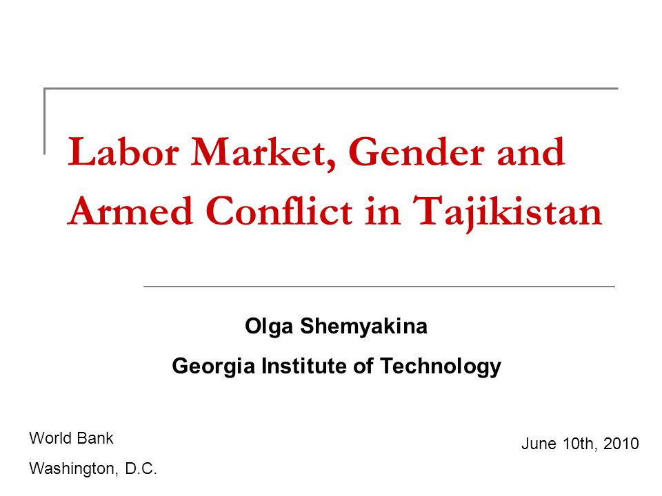 Labor Market, Gender and Armed Conflict in Tajikistan Olga Shemyakina Georgia Institute of Technology June 10th, 2010 World Bank Washington, D.C.