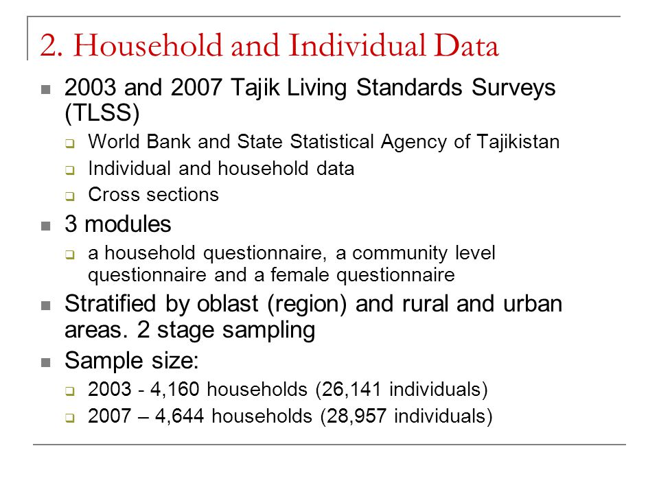 2. Household and Individual Data 2003 and 2007 Tajik Living Standards Surveys (TLSS)  World Bank and State Statistical Agency of Tajikistan  Individ