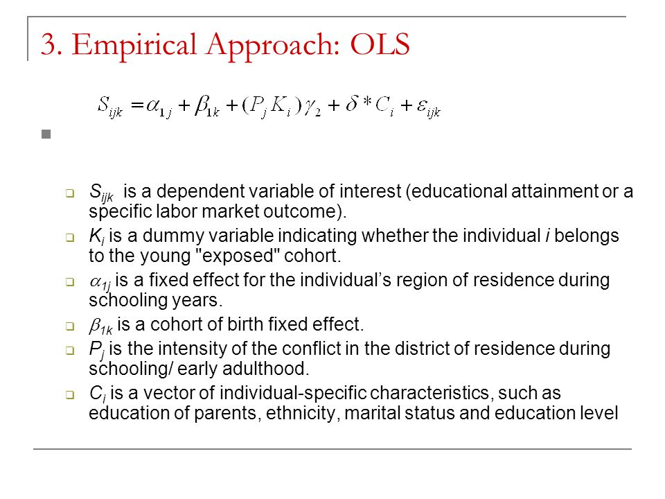 3. Empirical Approach: OLS  S ijk is a dependent variable of interest (educational attainment or a specific labor market outcome).  K i is a dummy v