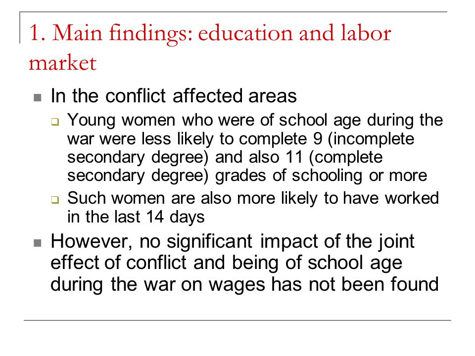 1. Main findings: education and labor market In the conflict affected areas  Young women who were of school age during the war were less likely to co