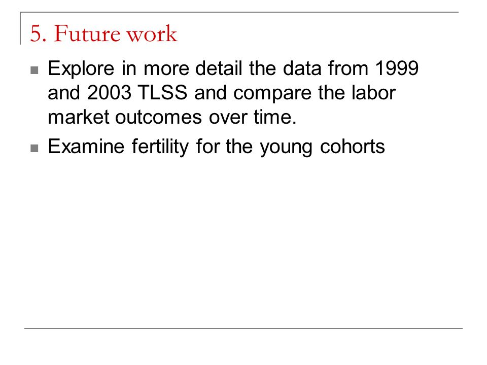 5. Future work Explore in more detail the data from 1999 and 2003 TLSS and compare the labor market outcomes over time. Examine fertility for the youn