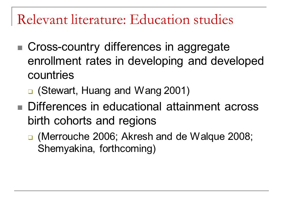 Relevant literature: Education studies Cross-country differences in aggregate enrollment rates in developing and developed countries  (Stewart, Huang and Wang 2001) Differences in educational attainment across birth cohorts and regions  (Merrouche 2006; Akresh and de Walque 2008; Shemyakina, forthcoming)