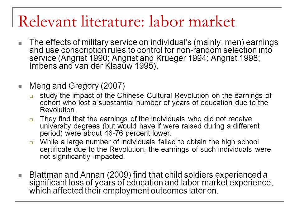 Relevant literature: labor market The effects of military service on individual's (mainly, men) earnings and use conscription rules to control for non-random selection into service (Angrist 1990; Angrist and Krueger 1994; Angrist 1998; Imbens and van der Klaauw 1995).