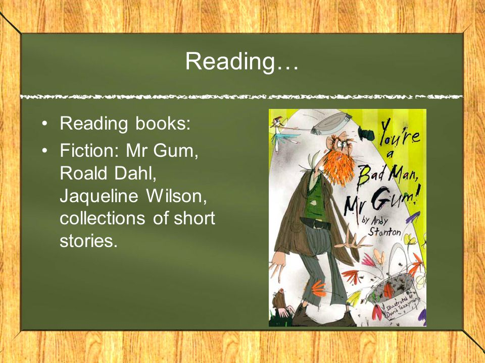 Reading… Reading books: Fiction: Mr Gum, Roald Dahl, Jaqueline Wilson, collections of short stories.