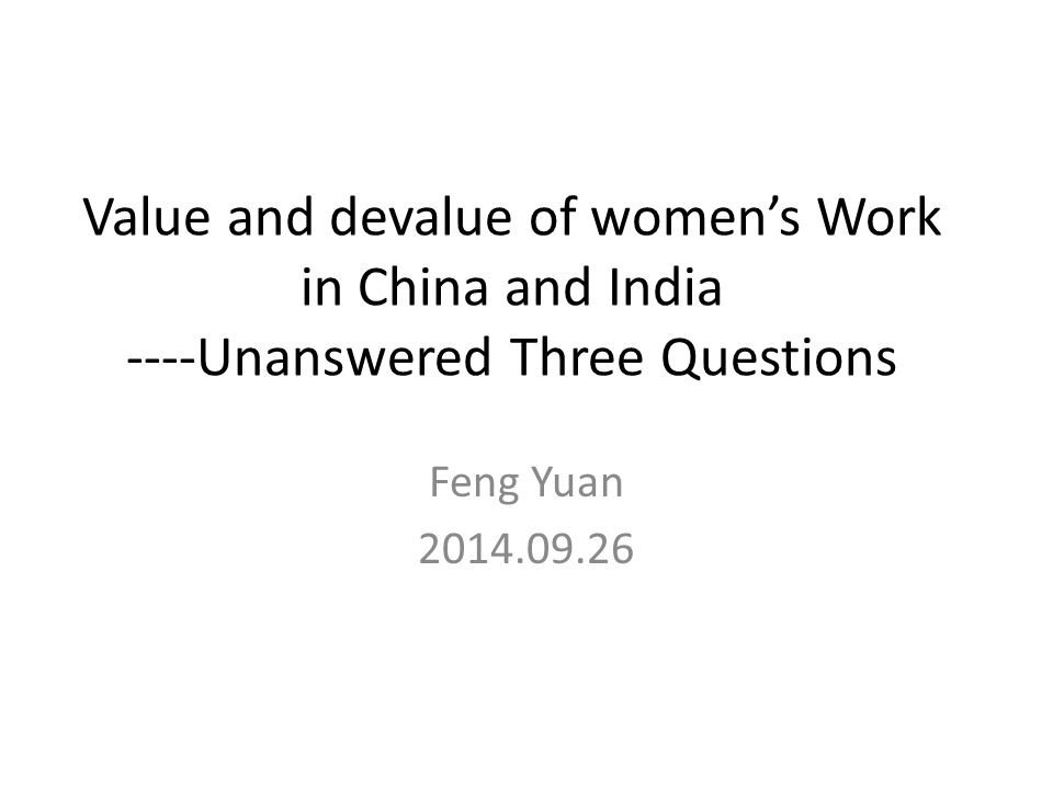 Value and devalue of women's Work in China and India ----Unanswered Three Questions Feng Yuan 2014.09.26