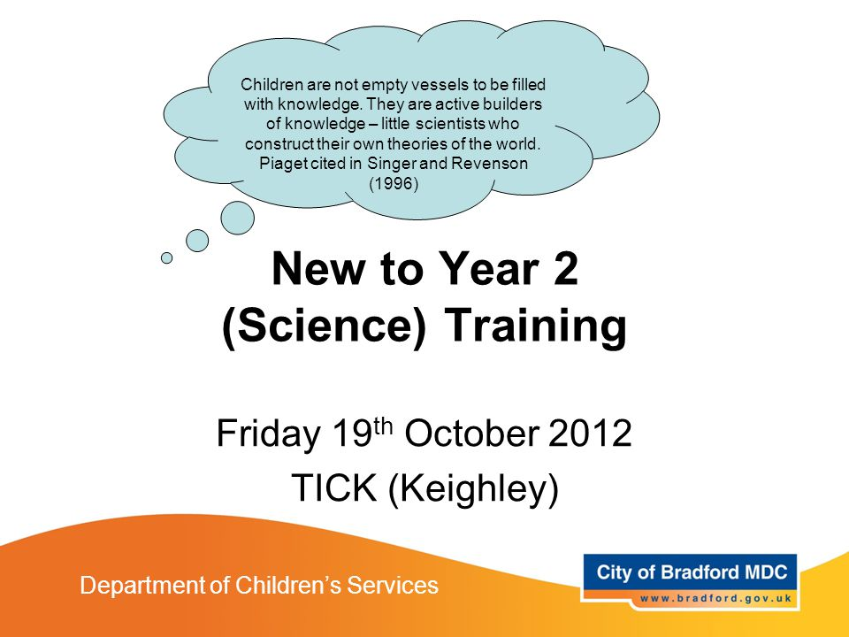 New to Year 2 Training Department of Children's Services New to Year 2 (Science) Training Friday 19 th October 2012 TICK (Keighley) Children are not empty vessels to be filled with knowledge.