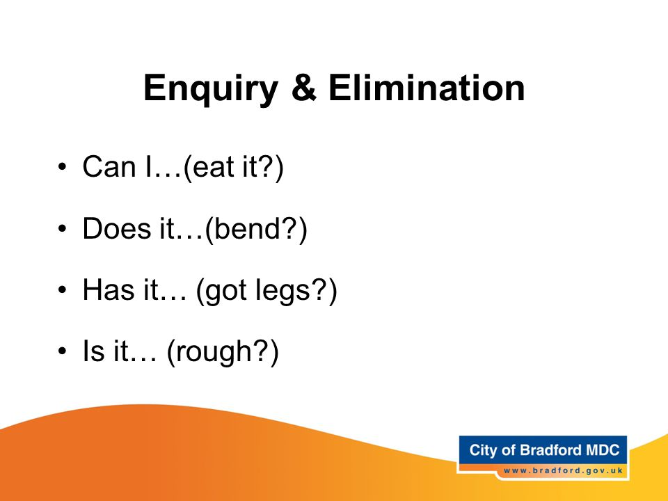 Enquiry & Elimination Can I…(eat it ) Does it…(bend ) Has it… (got legs ) Is it… (rough )