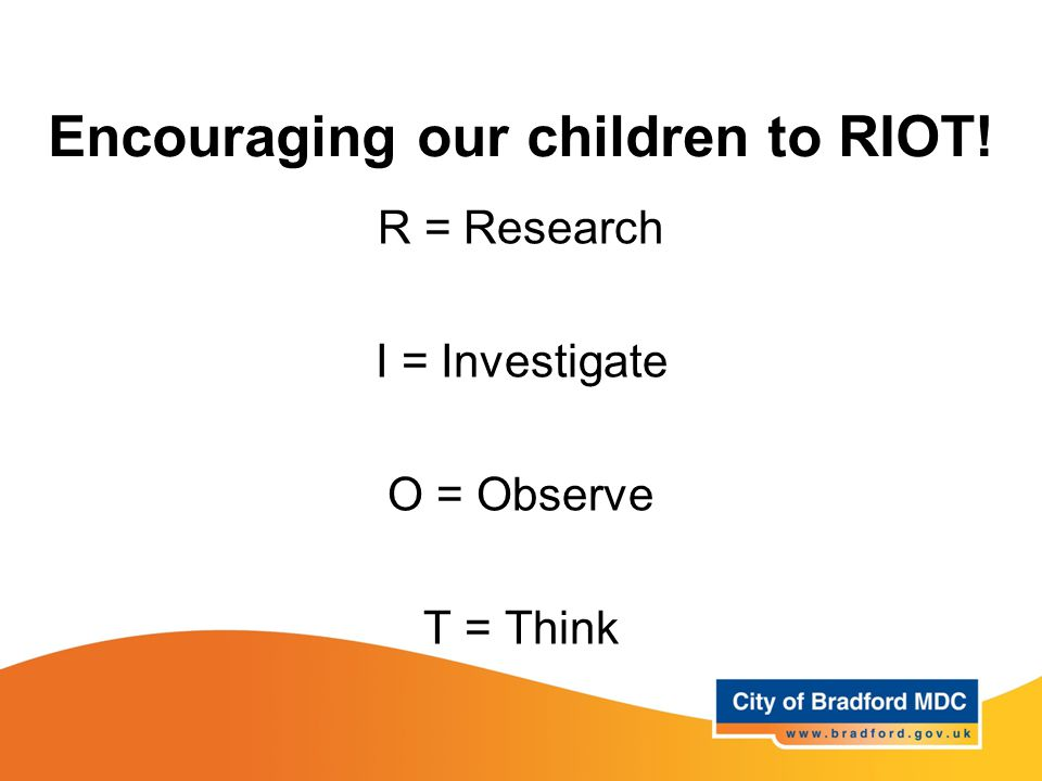 Encouraging our children to RIOT! R = Research I = Investigate O = Observe T = Think