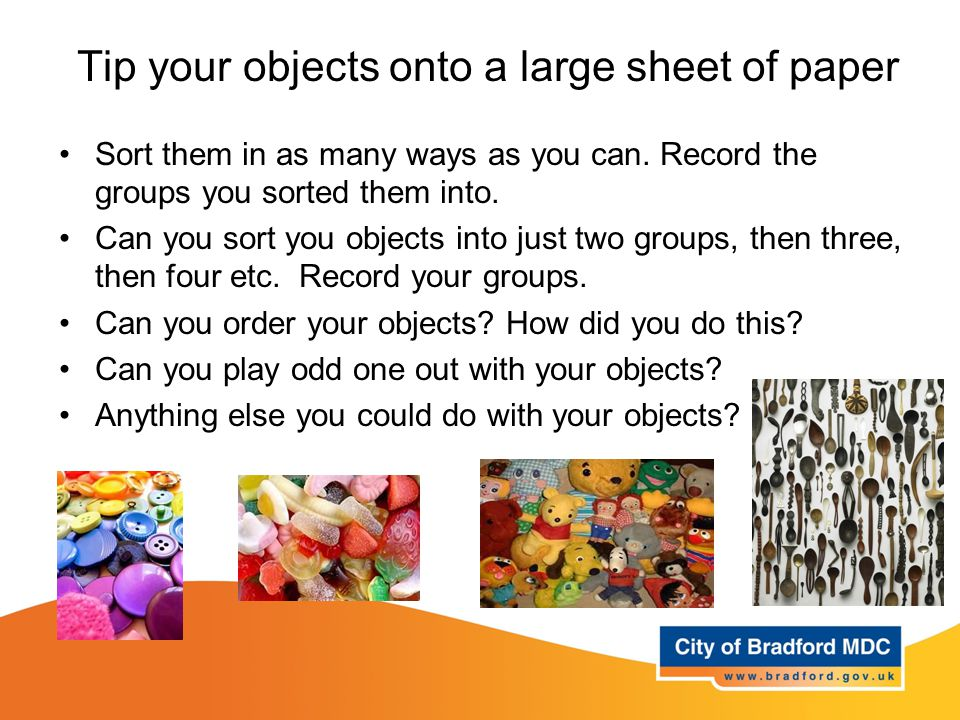 Tip your objects onto a large sheet of paper Sort them in as many ways as you can.