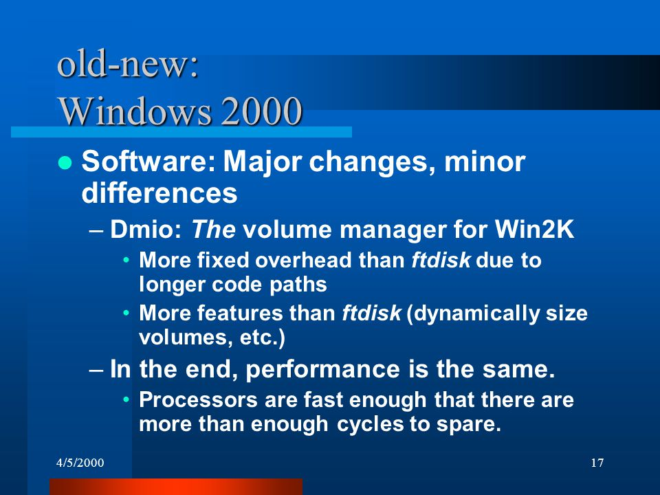 4/5/200017 old-new: Windows 2000 Software: Major changes, minor differences –Dmio: The volume manager for Win2K More fixed overhead than ftdisk due to longer code paths More features than ftdisk (dynamically size volumes, etc.) –In the end, performance is the same.