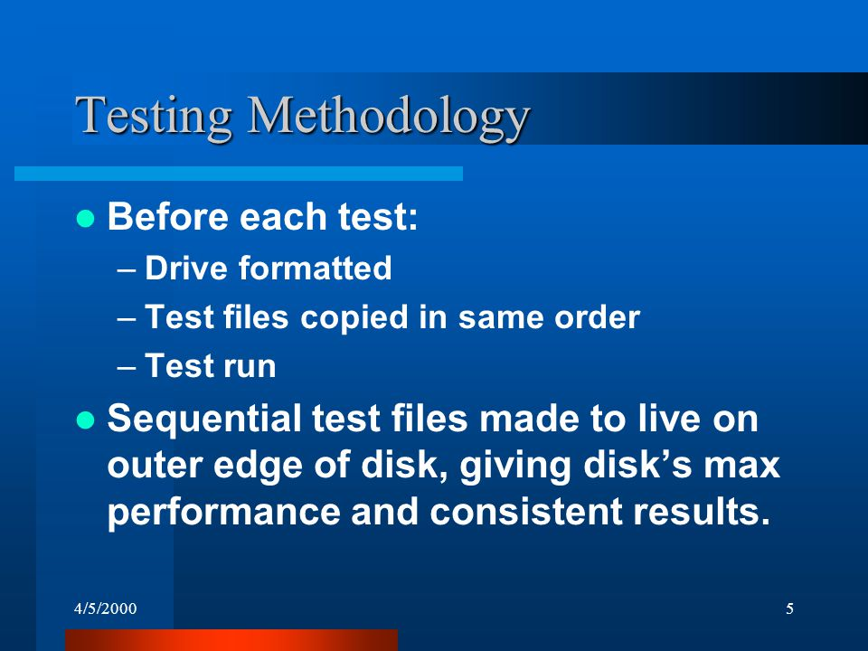 4/5/20005 Testing Methodology Before each test: –Drive formatted –Test files copied in same order –Test run Sequential test files made to live on outer edge of disk, giving disk's max performance and consistent results.
