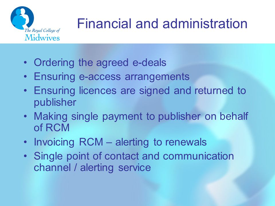 Financial and administration Ordering the agreed e-deals Ensuring e-access arrangements Ensuring licences are signed and returned to publisher Making single payment to publisher on behalf of RCM Invoicing RCM – alerting to renewals Single point of contact and communication channel / alerting service