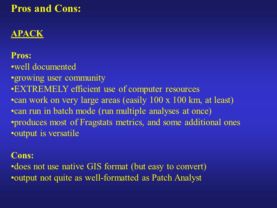 Pros and Cons: APACK Pros: well documented growing user community EXTREMELY efficient use of computer resources can work on very large areas (easily 100 x 100 km, at least) can run in batch mode (run multiple analyses at once) produces most of Fragstats metrics, and some additional ones output is versatile Cons: does not use native GIS format (but easy to convert) output not quite as well-formatted as Patch Analyst