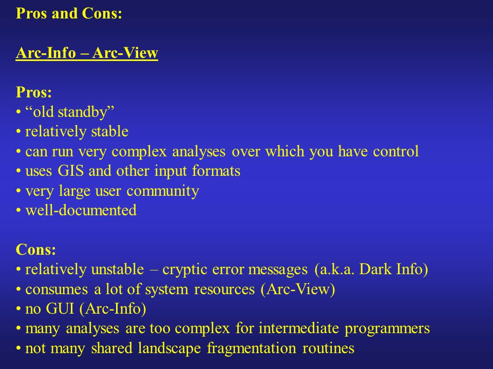 Pros and Cons: Arc-Info – Arc-View Pros: old standby relatively stable can run very complex analyses over which you have control uses GIS and other input formats very large user community well-documented Cons: relatively unstable – cryptic error messages (a.k.a.