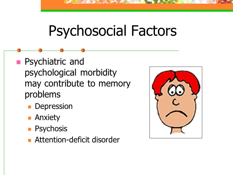 Psychosocial Factors Psychiatric and psychological morbidity may contribute to memory problems Depression Anxiety Psychosis Attention-deficit disorder