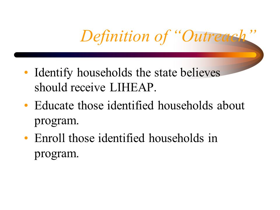 Definition of Outreach Identify households the state believes should receive LIHEAP.
