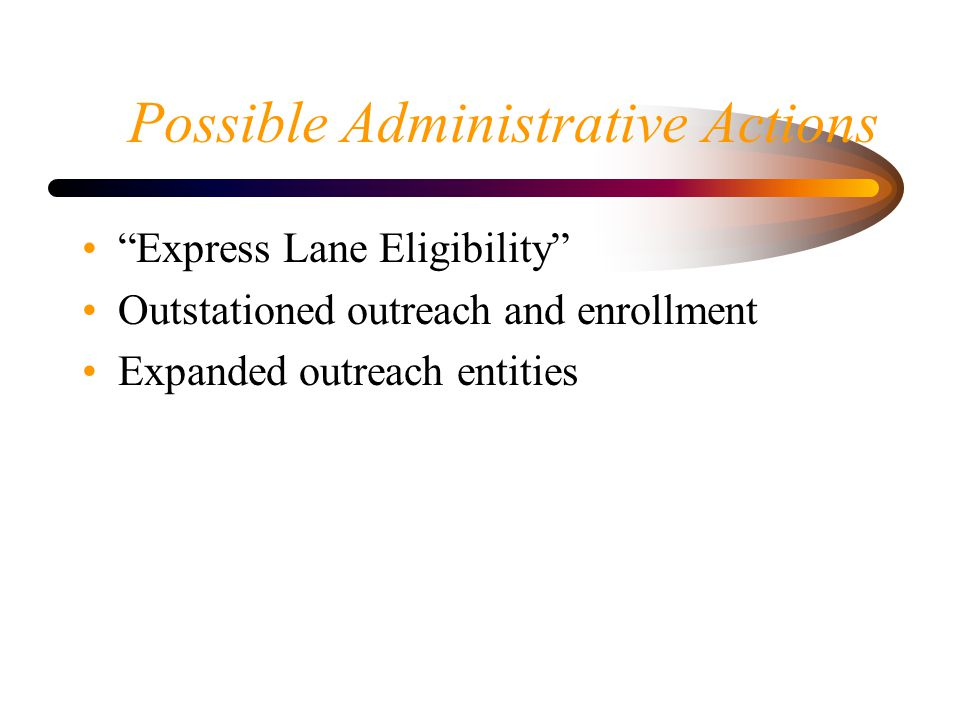 Possible Administrative Actions Express Lane Eligibility Outstationed outreach and enrollment Expanded outreach entities