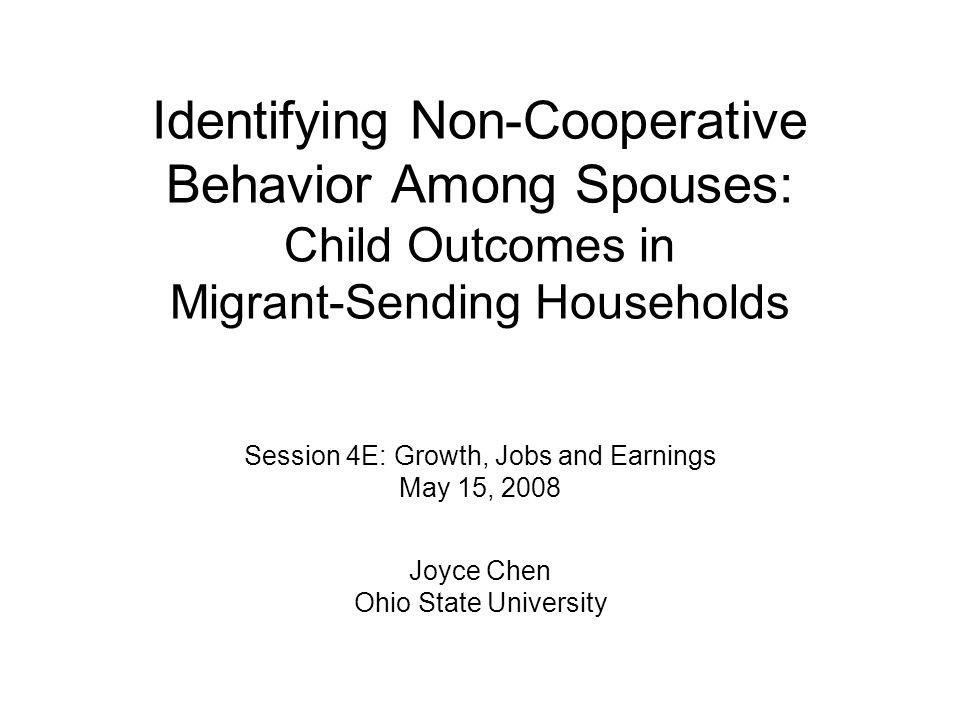 Identifying Non-Cooperative Behavior Among Spouses: Child Outcomes in Migrant-Sending Households Session 4E: Growth, Jobs and Earnings May 15, 2008 Joyce Chen Ohio State University