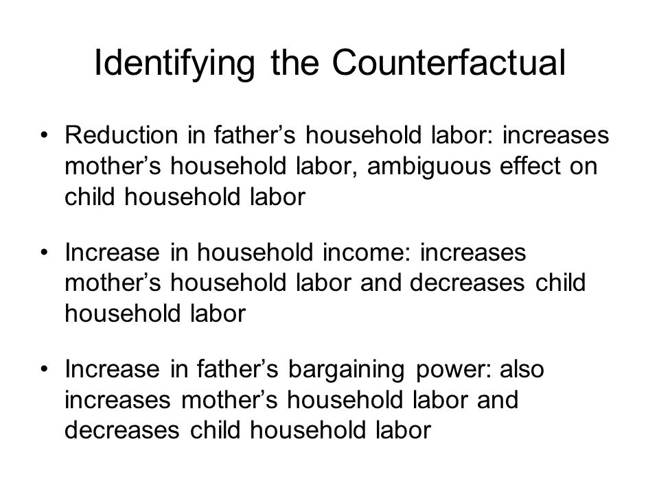 Identifying the Counterfactual Reduction in father's household labor: increases mother's household labor, ambiguous effect on child household labor Increase in household income: increases mother's household labor and decreases child household labor Increase in father's bargaining power: also increases mother's household labor and decreases child household labor
