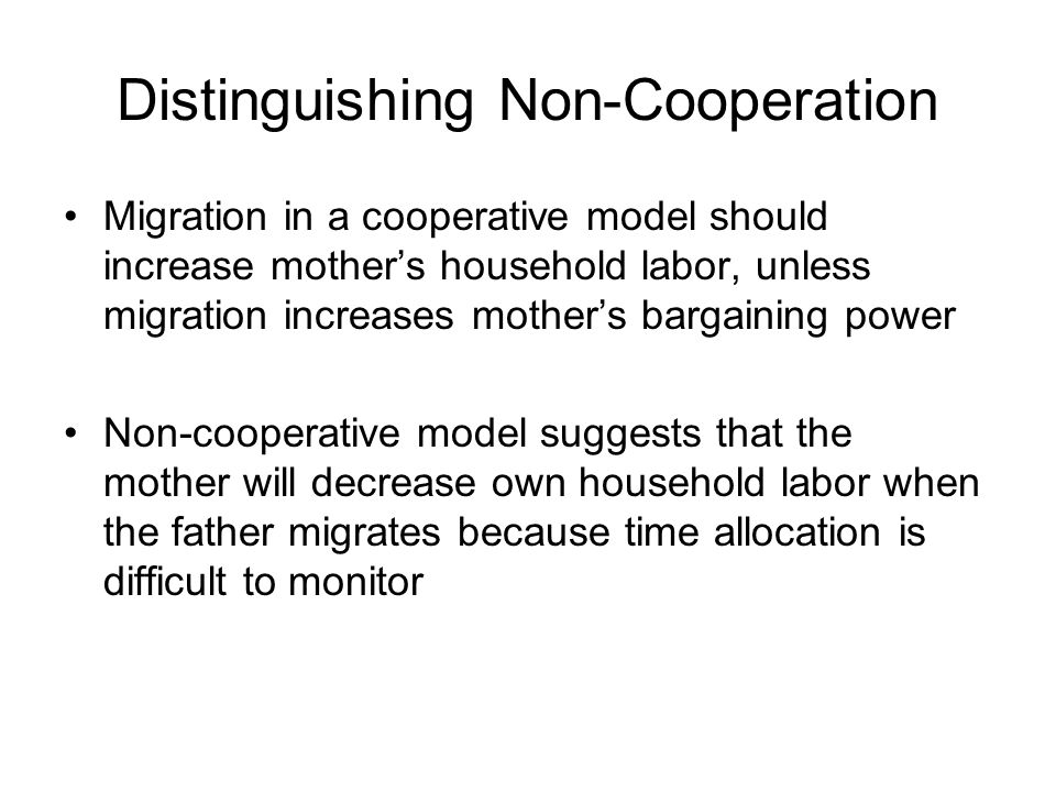 Distinguishing Non-Cooperation Migration in a cooperative model should increase mother's household labor, unless migration increases mother's bargaining power Non-cooperative model suggests that the mother will decrease own household labor when the father migrates because time allocation is difficult to monitor