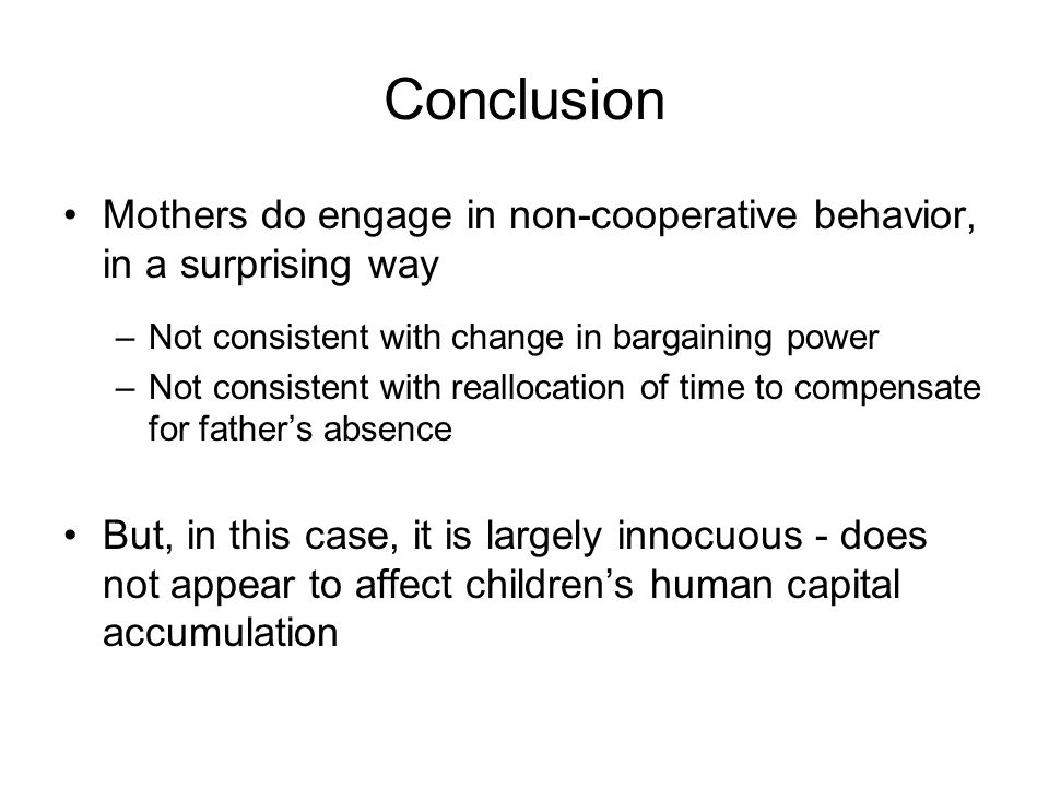 Conclusion Mothers do engage in non-cooperative behavior, in a surprising way –Not consistent with change in bargaining power –Not consistent with reallocation of time to compensate for father's absence But, in this case, it is largely innocuous - does not appear to affect children's human capital accumulation