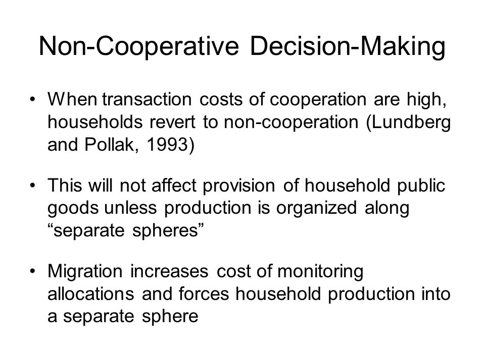 Non-Cooperative Decision-Making When transaction costs of cooperation are high, households revert to non-cooperation (Lundberg and Pollak, 1993) This will not affect provision of household public goods unless production is organized along separate spheres Migration increases cost of monitoring allocations and forces household production into a separate sphere