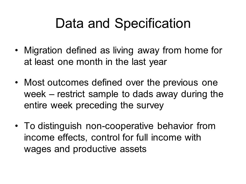 Data and Specification Migration defined as living away from home for at least one month in the last year Most outcomes defined over the previous one week – restrict sample to dads away during the entire week preceding the survey To distinguish non-cooperative behavior from income effects, control for full income with wages and productive assets