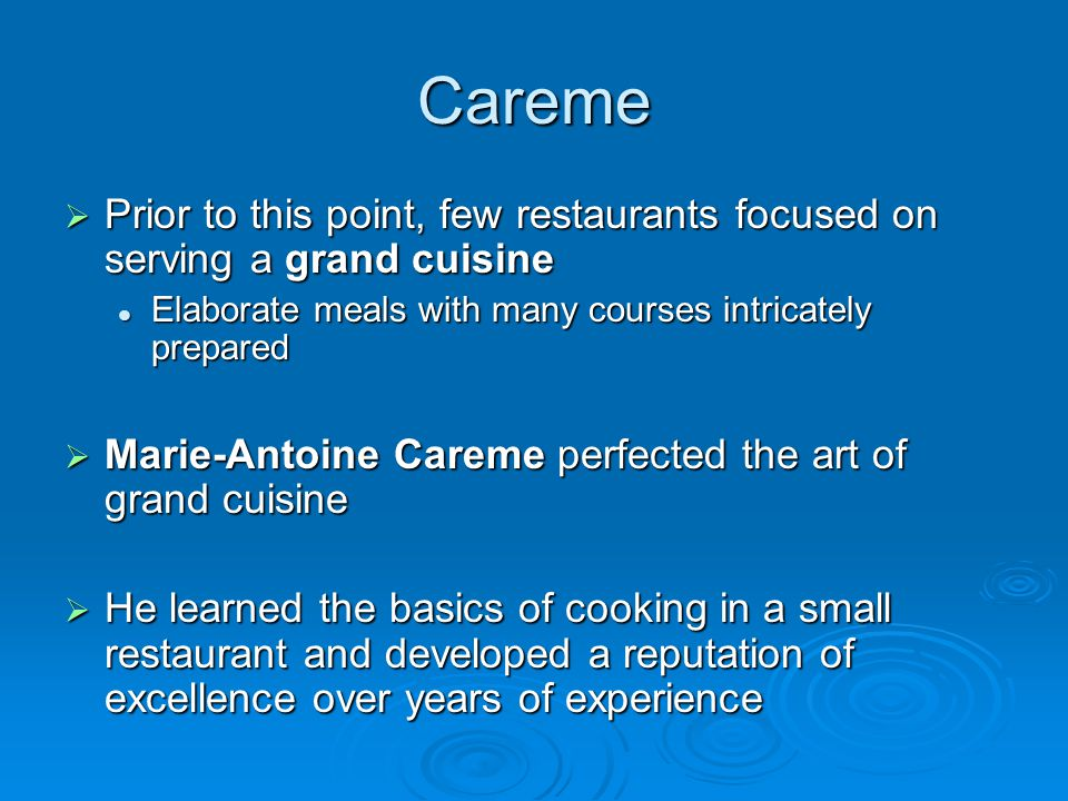 Careme  Prior to this point, few restaurants focused on serving a grand cuisine Elaborate meals with many courses intricately prepared Elaborate meals with many courses intricately prepared  Marie-Antoine Careme perfected the art of grand cuisine  He learned the basics of cooking in a small restaurant and developed a reputation of excellence over years of experience