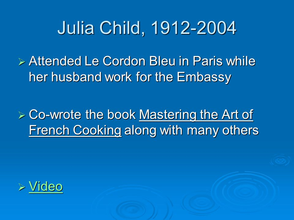 Julia Child, 1912-2004  Attended Le Cordon Bleu in Paris while her husband work for the Embassy  Co-wrote the book Mastering the Art of French Cooking along with many others  Video Video