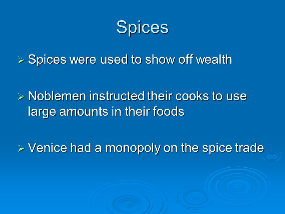 Spices  Spices were used to show off wealth  Noblemen instructed their cooks to use large amounts in their foods  Venice had a monopoly on the spice trade