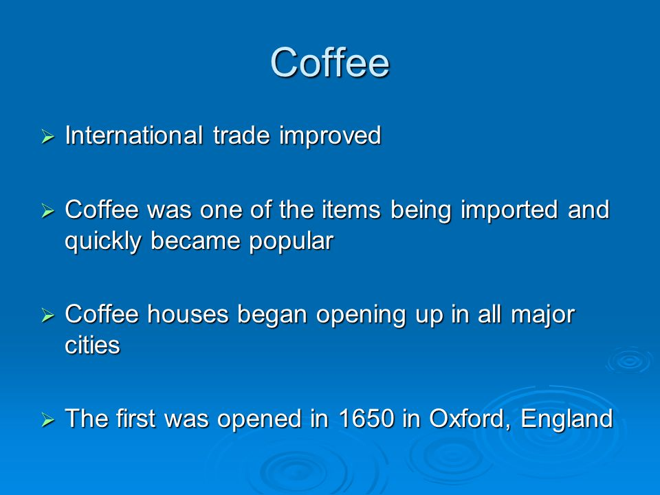 Coffee  International trade improved  Coffee was one of the items being imported and quickly became popular  Coffee houses began opening up in all major cities  The first was opened in 1650 in Oxford, England