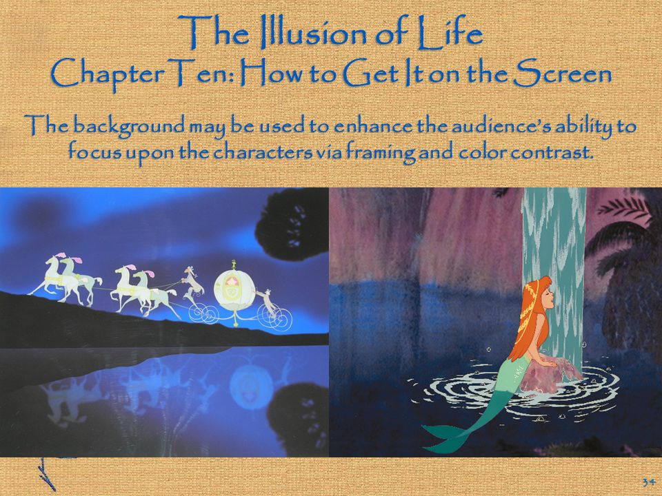 The Illusion of Life Chapter Ten: How to Get It on the Screen 33 How can an animated scene's background provide an effective setting without overwhelming the characters and the action.