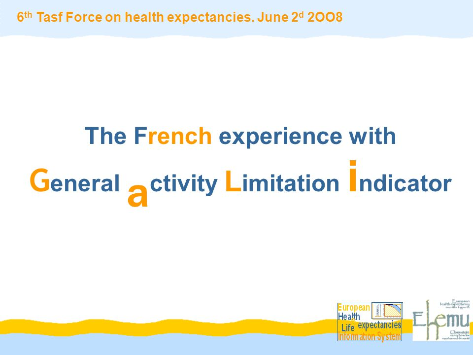 The French experience with G eneral a ctivity L imitation i ndicator 6 th Tasf Force on health expectancies.