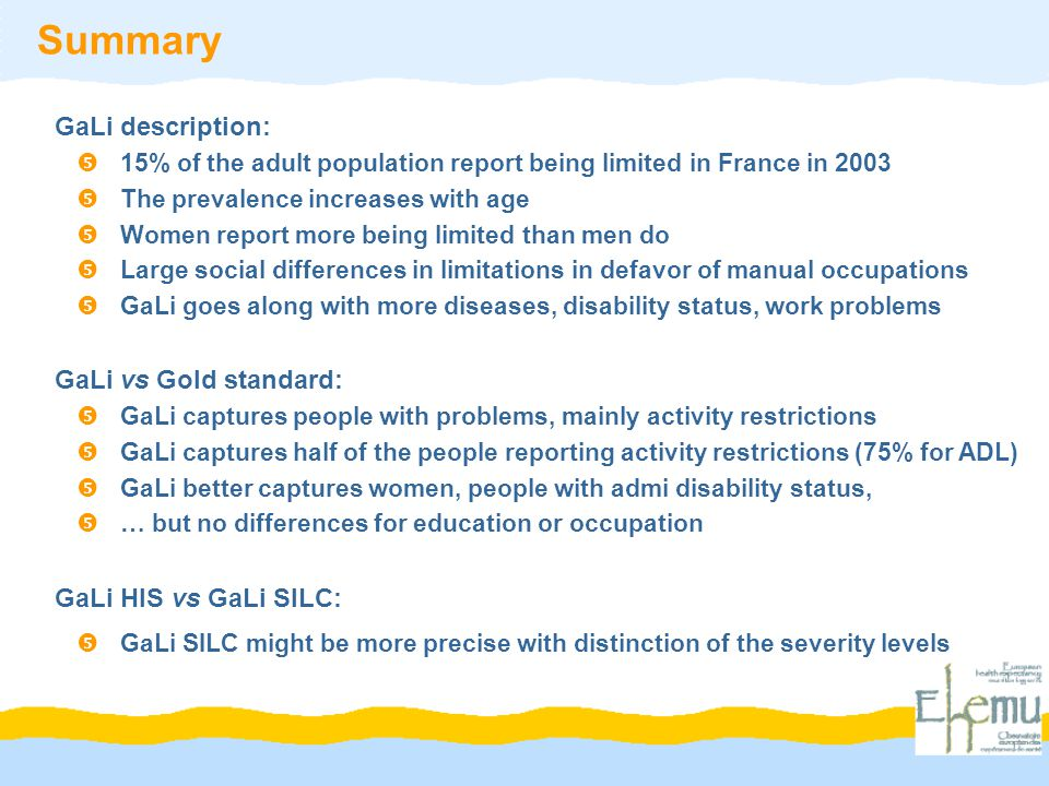 Summary GaLi description:  15% of the adult population report being limited in France in 2003  The prevalence increases with age  Women report more being limited than men do  Large social differences in limitations in defavor of manual occupations  GaLi goes along with more diseases, disability status, work problems GaLi vs Gold standard:  GaLi captures people with problems, mainly activity restrictions  GaLi captures half of the people reporting activity restrictions (75% for ADL)  GaLi better captures women, people with admi disability status,  … but no differences for education or occupation GaLi HIS vs GaLi SILC:  GaLi SILC might be more precise with distinction of the severity levels