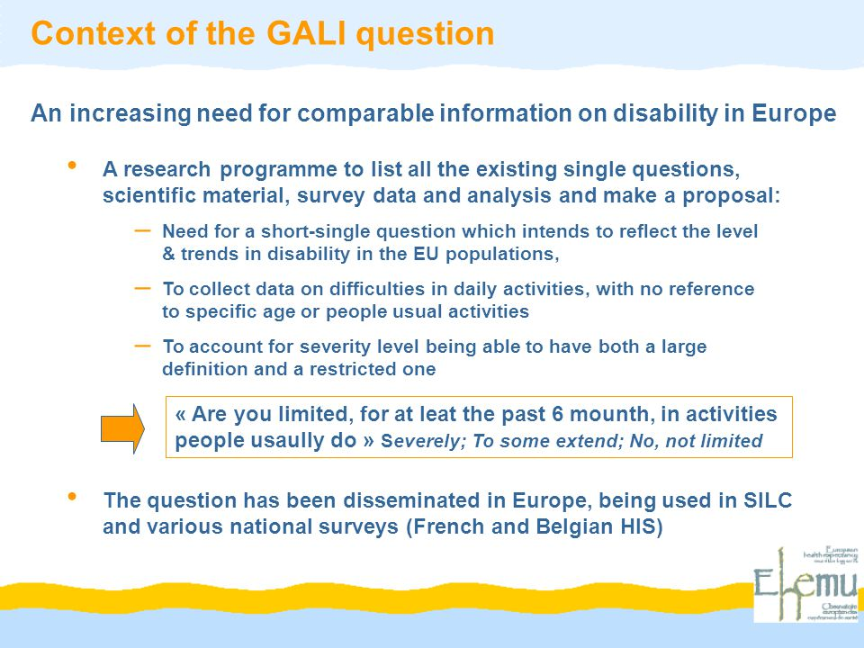 A research programme to list all the existing single questions, scientific material, survey data and analysis and make a proposal: Context of the GALI question « Are you limited, for at leat the past 6 mounth, in activities people usaully do » Severely; To some extend; No, not limited An increasing need for comparable information on disability in Europe The question has been disseminated in Europe, being used in SILC and various national surveys (French and Belgian HIS) – Need for a short-single question which intends to reflect the level & trends in disability in the EU populations, – To collect data on difficulties in daily activities, with no reference to specific age or people usual activities – To account for severity level being able to have both a large definition and a restricted one