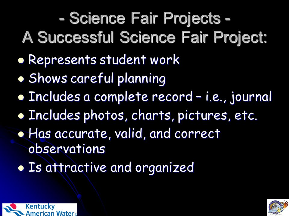 - Science Fair Projects - A Successful Science Fair Project: Represents student work Represents student work Shows careful planning Shows careful planning Includes a complete record – i.e., journal Includes a complete record – i.e., journal Includes photos, charts, pictures, etc.