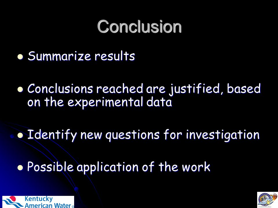 Conclusion Summarize results Summarize results Conclusions reached are justified, based on the experimental data Conclusions reached are justified, based on the experimental data Identify new questions for investigation Identify new questions for investigation Possible application of the work Possible application of the work