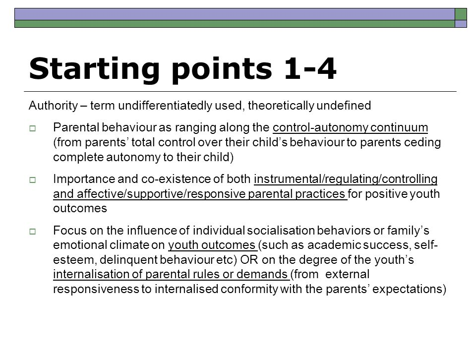 Starting points 1-4 Authority – term undifferentiatedly used, theoretically undefined  Parental behaviour as ranging along the control-autonomy continuum (from parents' total control over their child's behaviour to parents ceding complete autonomy to their child)  Importance and co-existence of both instrumental/regulating/controlling and affective/supportive/responsive parental practices for positive youth outcomes  Focus on the influence of individual socialisation behaviors or family's emotional climate on youth outcomes (such as academic success, self- esteem, delinquent behaviour etc) OR on the degree of the youth's internalisation of parental rules or demands (from external responsiveness to internalised conformity with the parents' expectations)