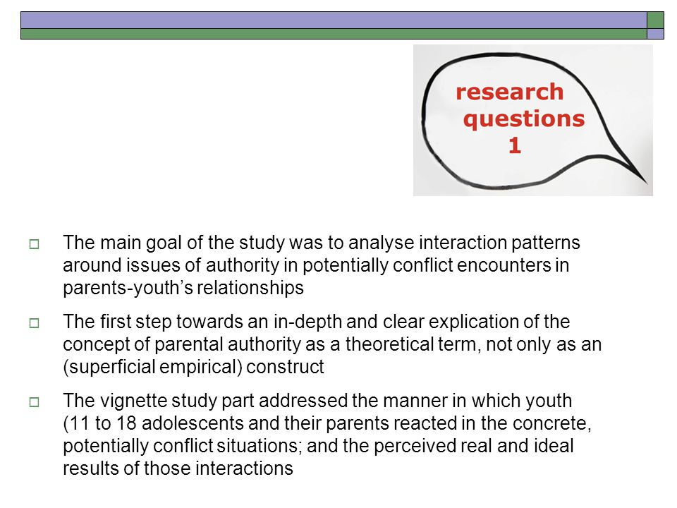  The main goal of the study was to analyse interaction patterns around issues of authority in potentially conflict encounters in parents-youth's relationships  The first step towards an in-depth and clear explication of the concept of parental authority as a theoretical term, not only as an (superficial empirical) construct  The vignette study part addressed the manner in which youth (11 to 18 adolescents and their parents reacted in the concrete, potentially conflict situations; and the perceived real and ideal results of those interactions