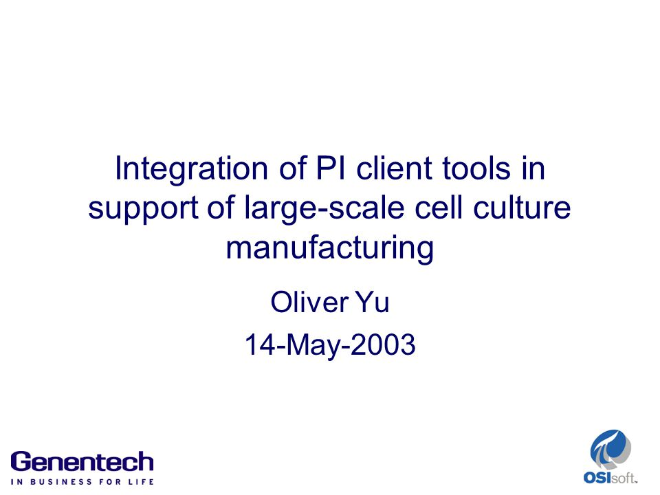 Integration of PI client tools in support of large-scale cell culture manufacturing Oliver Yu 14-May-2003