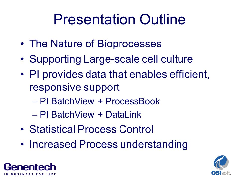 Presentation Outline The Nature of Bioprocesses Supporting Large-scale cell culture PI provides data that enables efficient, responsive support –PI BatchView + ProcessBook –PI BatchView + DataLink Statistical Process Control Increased Process understanding
