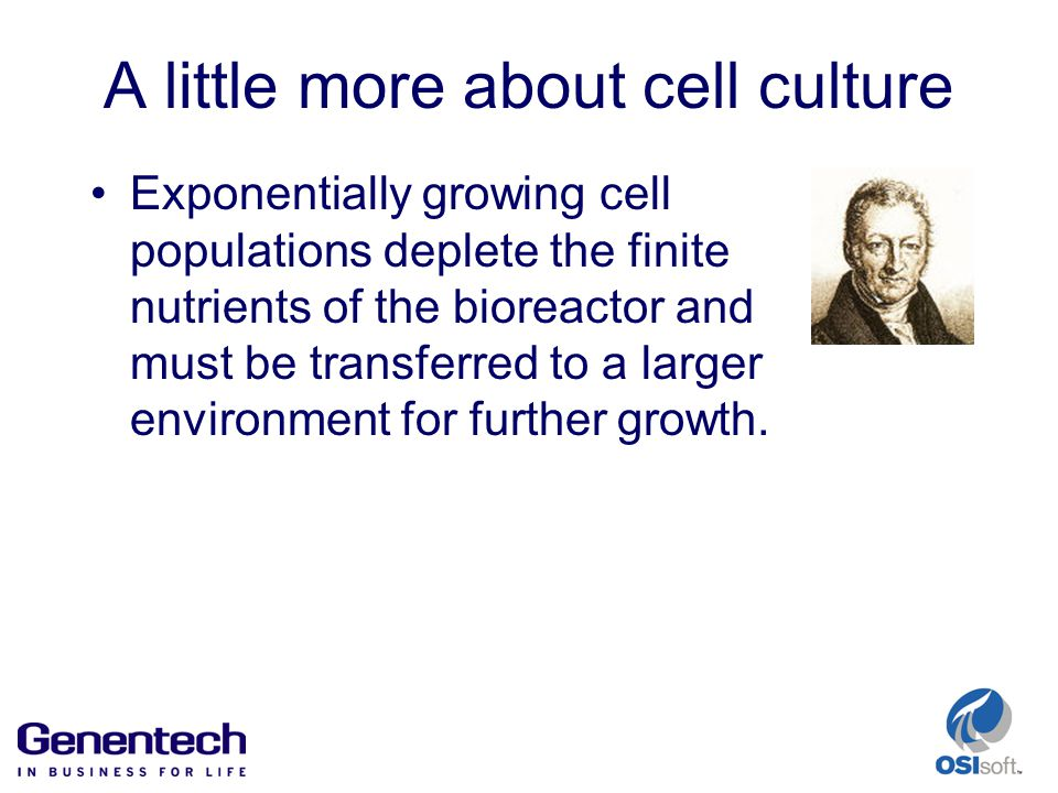 A little more about cell culture Exponentially growing cell populations deplete the finite nutrients of the bioreactor and must be transferred to a larger environment for further growth.