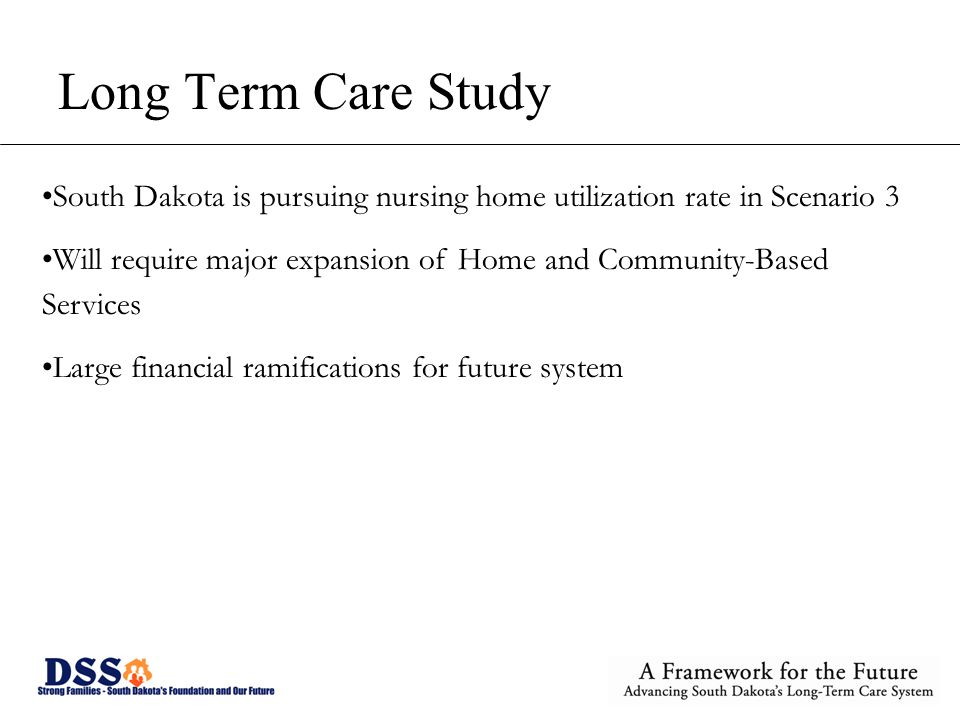 Long Term Care Study South Dakota is pursuing nursing home utilization rate in Scenario 3 Will require major expansion of Home and Community-Based Ser