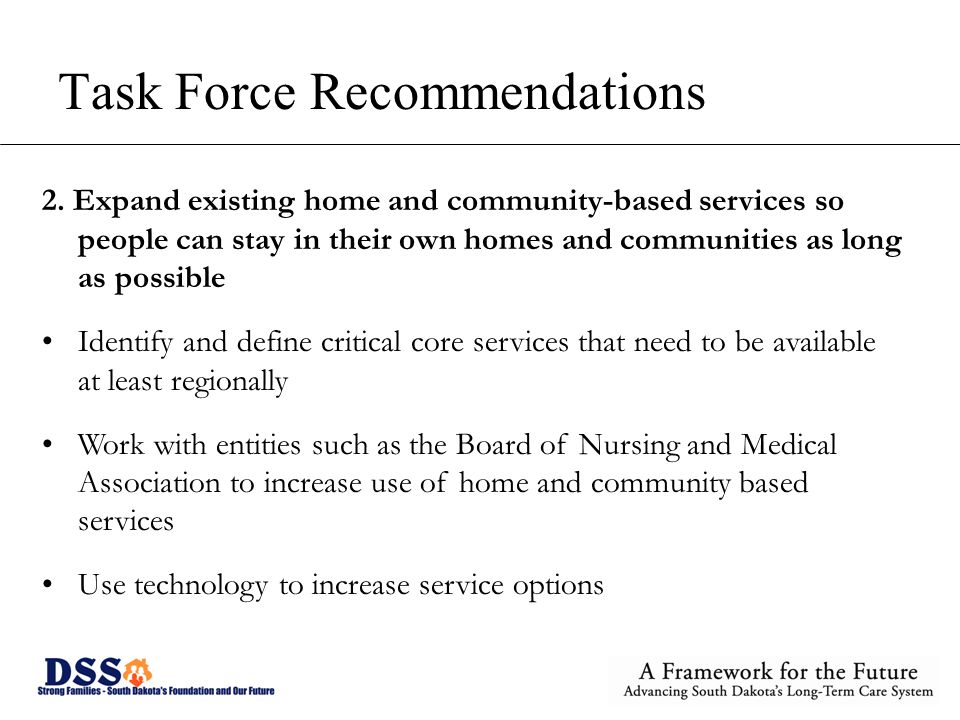 Task Force Recommendations 2. Expand existing home and community-based services so people can stay in their own homes and communities as long as possi