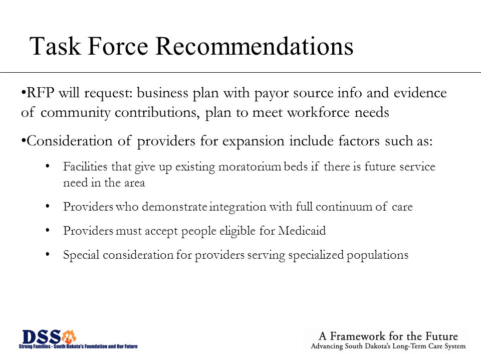 Task Force Recommendations RFP will request: business plan with payor source info and evidence of community contributions, plan to meet workforce needs Consideration of providers for expansion include factors such as: Facilities that give up existing moratorium beds if there is future service need in the area Providers who demonstrate integration with full continuum of care Providers must accept people eligible for Medicaid Special consideration for providers serving specialized populations