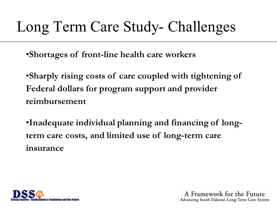 Long Term Care Study- Challenges Shortages of front-line health care workers Sharply rising costs of care coupled with tightening of Federal dollars for program support and provider reimbursement Inadequate individual planning and financing of long- term care costs, and limited use of long-term care insurance