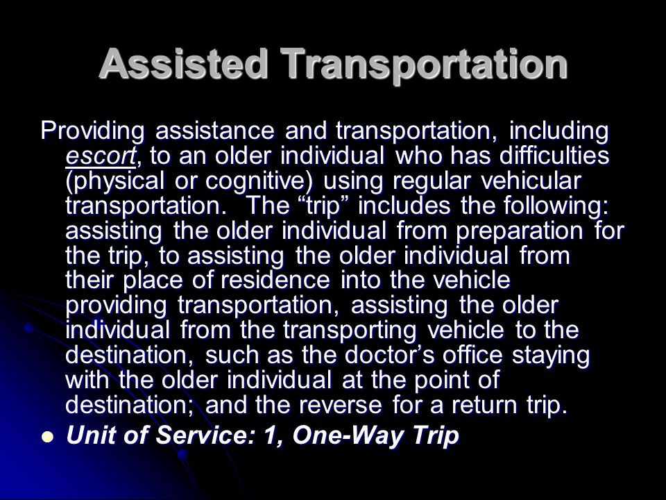 Assisted Transportation Providing assistance and transportation, including escort, to an older individual who has difficulties (physical or cognitive)