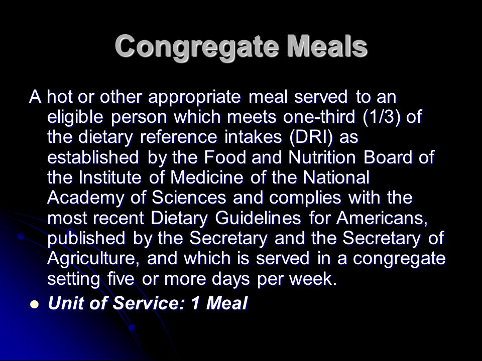 Congregate Meals A hot or other appropriate meal served to an eligible person which meets one-third (1/3) of the dietary reference intakes (DRI) as es
