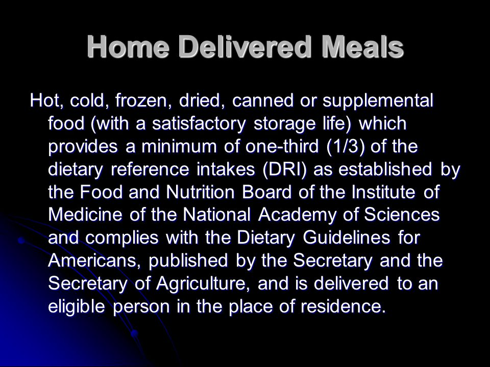 Home Delivered Meals Hot, cold, frozen, dried, canned or supplemental food (with a satisfactory storage life) which provides a minimum of one-third (1