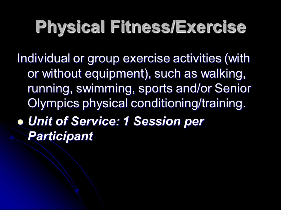 Physical Fitness/Exercise Individual or group exercise activities (with or without equipment), such as walking, running, swimming, sports and/or Senio